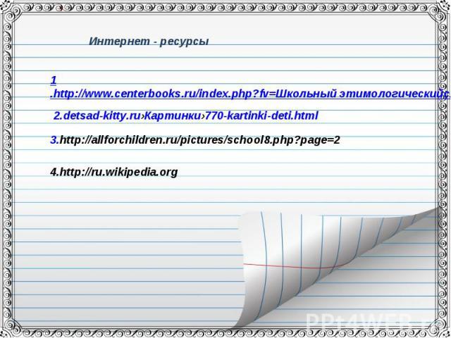 Интернет - ресурсы1.http://www.centerbooks.ru/index.php?fv=Школьный этимологическийсловарь&fld=2 2.detsad-kitty.ru›Картинки›770-kartinki-deti.html3.http://allforchildren.ru/pictures/school8.php?page=24.http://ru.wikipedia.org