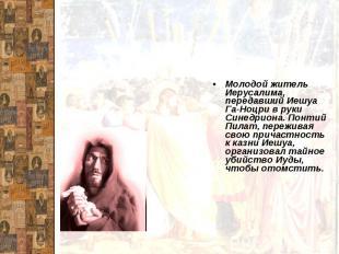 ИудаМолодой житель Иерусалима, передавший Иешуа Га-Ноцри в руки Синедриона. Понт