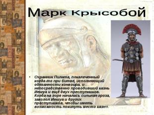 Марк КрысобойОхранник Пилата, покалеченный когда-то при битве, исполняющий обяза