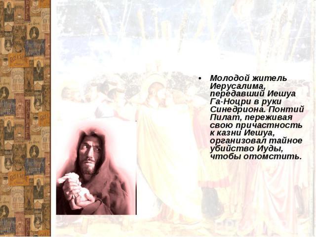 ИудаМолодой житель Иерусалима, передавший Иешуа Га-Ноцри в руки Синедриона. Понтий Пилат, переживая свою причастность к казни Иешуа, организовал тайное убийство Иуды, чтобы отомстить.