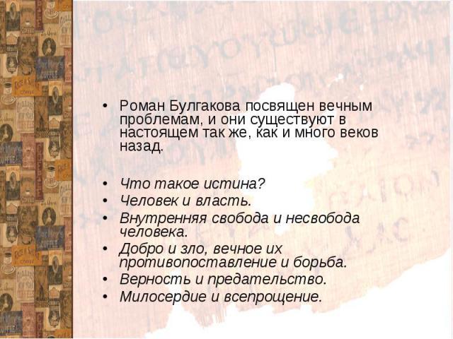 ИтогиРоман Булгакова посвящен вечным проблемам, и они существуют в настоящем так же, как и много веков назад.Что такое истина?Человек и власть.Внутренняя свобода и несвобода человека.Добро и зло, вечное их противопоставление и борьба.Верность и пред…