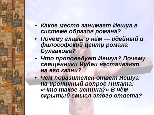 ИешуаКакое место занимает Иешуа в системе образов романа? Почему главы о нём — идейный и философский центр романа Булгакова? Что проповедует Иешуа? Почему священники Иудеи настаивают на его казни?Чем поразителен ответ Иешуа на ироничный вопрос Пилат…