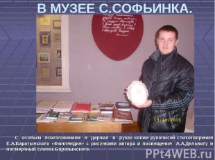 В МУЗЕЕ С.СОФЬИНКА. С особым благоговением я держал в руках копии рукописей стих