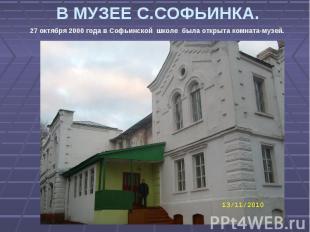 В МУЗЕЕ С.СОФЬИНКА. 27 октября 2000 года в Софьинской школе была открыта комната