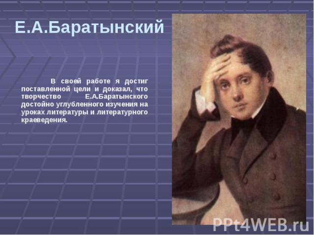 Е.А.Баратынский В своей работе я достиг поставленной цели и доказал, что творчество Е.А.Баратынского достойно углубленного изучения на уроках литературы и литературного краеведения.