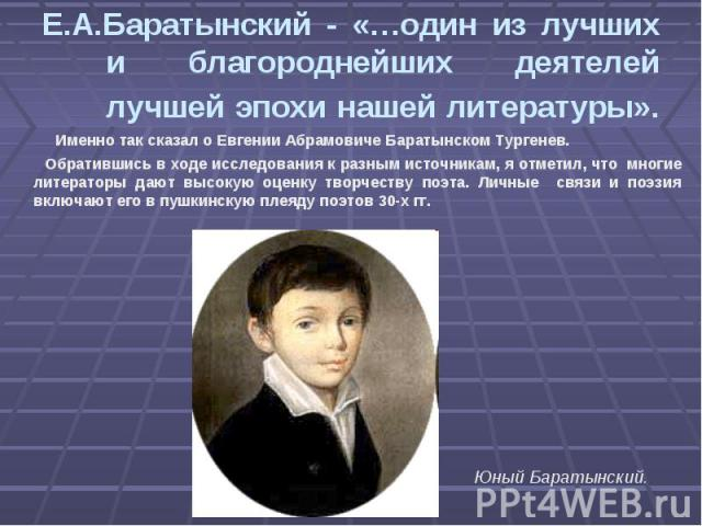 Е.А.Баратынский - «…один из лучших и благороднейших деятелей лучшей эпохи нашей литературы». Именно так сказал о Евгении Абрамовиче Баратынском Тургенев. Обратившись в ходе исследования к разным источникам, я отметил, что многие литераторы дают высо…
