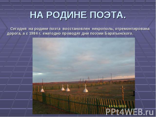 НА РОДИНЕ ПОЭТА. Сегодня на родине поэта восстановлен некрополь, отремонтирована дорога, а с 1984 г. ежегодно проводят дни поэзии Баратынского.