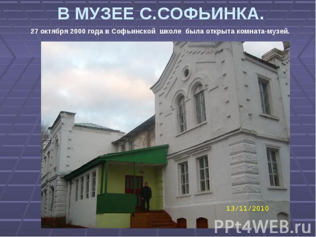 В МУЗЕЕ С.СОФЬИНКА. 27 октября 2000 года в Софьинской школе была открыта комната-музей.