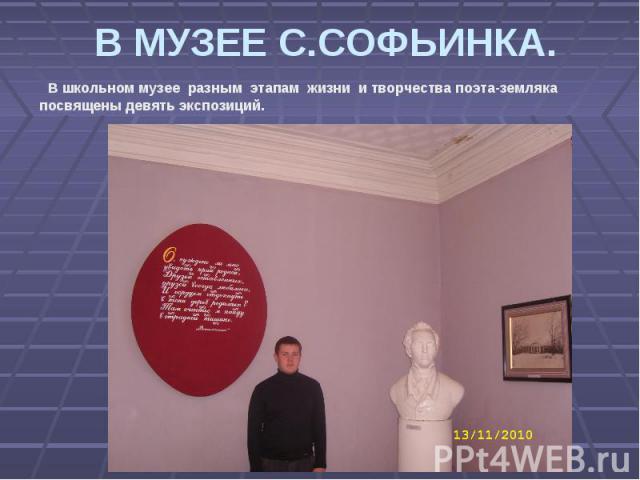 В МУЗЕЕ С.СОФЬИНКА. В школьном музее разным этапам жизни и творчества поэта-земляка посвящены девять экспозиций.