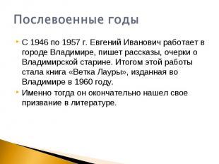 Послевоенные годыС 1946 по 1957 г. Евгений Иванович работает в городе Владимире,
