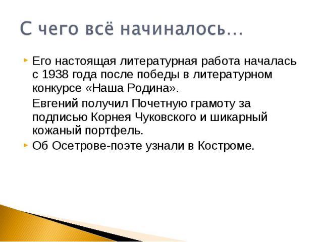 С чего всё начиналось…Его настоящая литературная работа началась с 1938 года после победы в литературном конкурсе «Наша Родина». Евгений получил Почетную грамоту за подписью Корнея Чуковского и шикарный кожаный портфель.Об Осетрове-поэте узнали в Ко…