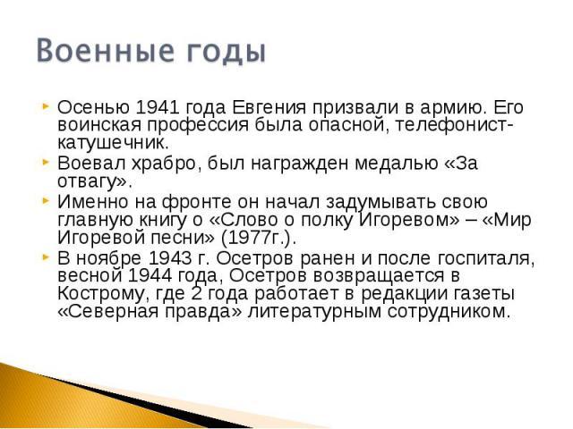 Военные годыОсенью 1941 года Евгения призвали в армию. Его воинская профессия была опасной, телефонист-катушечник.Воевал храбро, был награжден медалью «За отвагу».Именно на фронте он начал задумывать свою главную книгу о «Слово о полку Игоревом» – «…