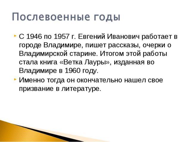 Послевоенные годыС 1946 по 1957 г. Евгений Иванович работает в городе Владимире, пишет рассказы, очерки о Владимирской старине. Итогом этой работы стала книга «Ветка Лауры», изданная во Владимире в 1960 году.Именно тогда он окончательно нашел свое п…