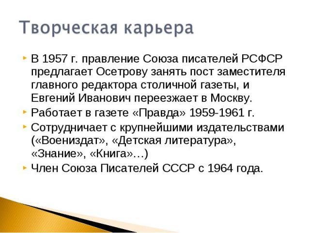 Творческая карьераВ 1957 г. правление Союза писателей РСФСР предлагает Осетрову занять пост заместителя главного редактора столичной газеты, и Евгений Иванович переезжает в Москву.Работает в газете «Правда» 1959-1961 г.Сотрудничает с крупнейшими изд…