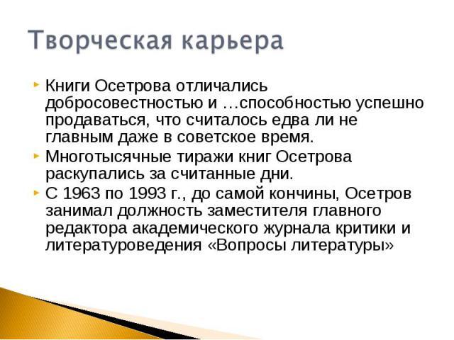 Творческая карьераКниги Осетрова отличались добросовестностью и …способностью успешно продаваться, что считалось едва ли не главным даже в советское время.Многотысячные тиражи книг Осетрова раскупались за считанные дни.С 1963 по 1993 г., до самой ко…
