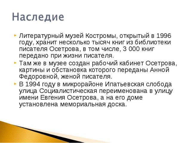 НаследиеЛитературный музей Костромы, открытый в 1996 году, хранит несколько тысяч книг из библиотеки писателя Осетрова, в том числе, 3 000 книг передано при жизни писателя.Там же в музее создан рабочий кабинет Осетрова, картины и обстановка которого…