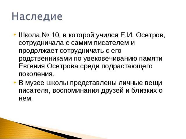 НаследиеШкола № 10, в которой учился Е.И. Осетров, сотрудничала с самим писателем и продолжает сотрудничать с его родственниками по увековечиванию памяти Евгения Осетрова среди подрастающего поколения. В музее школы представлены личные вещи писателя…