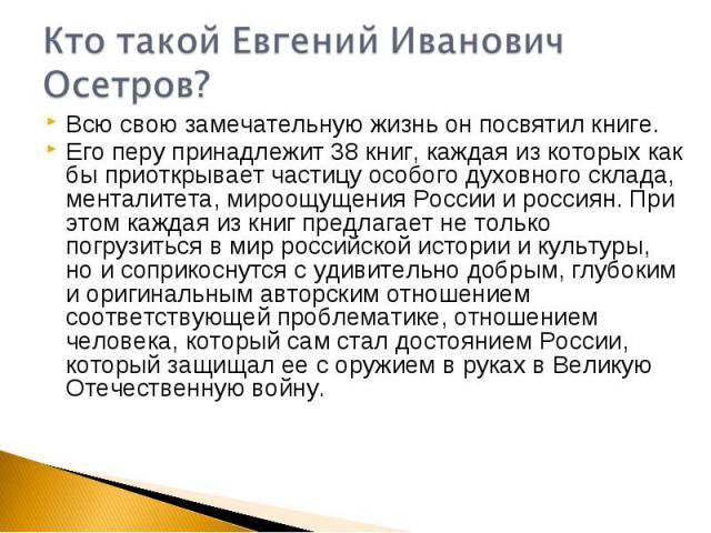 Кто такой Евгений Иванович Осетров?Всю свою замечательную жизнь он посвятил книге. Его перу принадлежит 38 книг, каждая из которых как бы приоткрывает частицу особого духовного склада, менталитета, мироощущения России и россиян. При этом каждая из к…