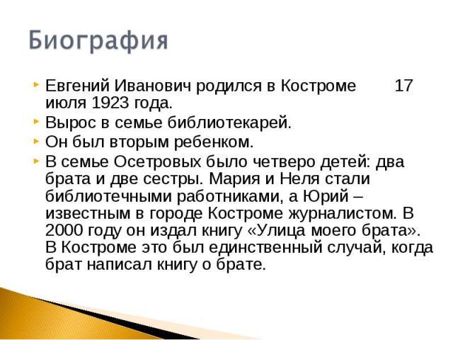 БиографияЕвгений Иванович родился в Костроме 17 июля 1923 года.Вырос в семье библиотекарей.Он был вторым ребенком.В семье Осетровых было четверо детей: два брата и две сестры. Мария и Неля стали библиотечными работниками, а Юрий – известным в городе…