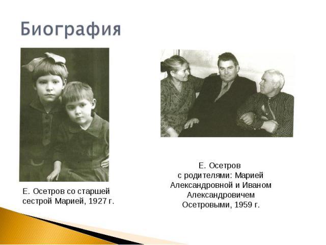 БиографияЕ. Осетров со старшей сестрой Марией, 1927 г.Е. Осетров с родителями: Марией Александровной и Иваном Александровичем Осетровыми, 1959 г.