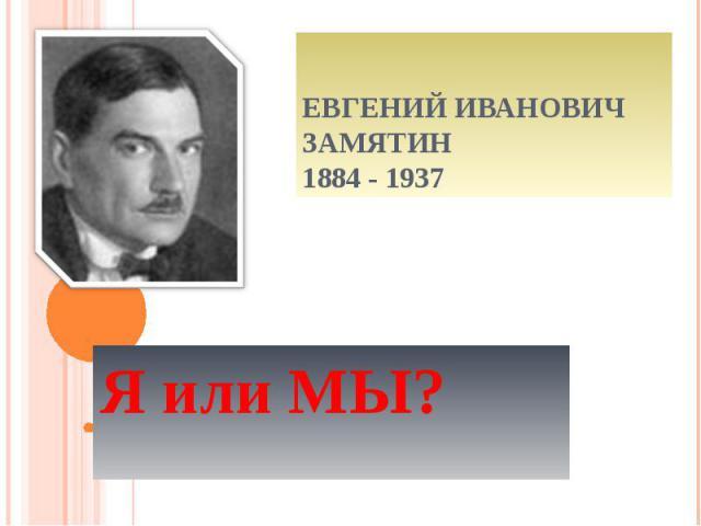 Евгений Иванович Замятин1884 - 1937 Я или МЫ?