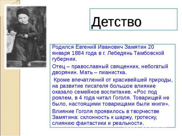 ДетствоРодился Евгений Иванович Замятин 20 января 1884 года в г. Лебедянь Тамбовской губернии.Отец – православный священник, небогатый дворянин. Мать – пианистка. Кроме впечатлений от красивейшей природы, на развитие писателя большое влияние оказало…