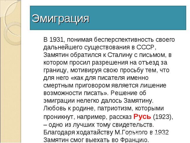 ЭмиграцияВ 1931, понимая бесперспективность своего дальнейшего существования в СССР, Замятин обратился к Сталину с письмом, в котором просил разрешения на отъезд за границу, мотивируя свою просьбу тем, что для него «как для писателя именно смертным …