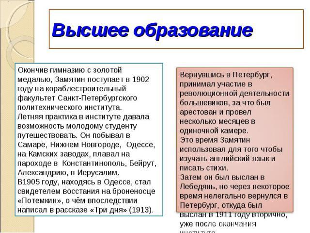 Высшее образованиеОкончив гимназию с золотой медалью, Замятин поступает в 1902 году на кораблестроительный факультет Санкт-Петербургского политехнического института.Летняя практика в институте давала возможность молодому студенту путешествовать. Он …