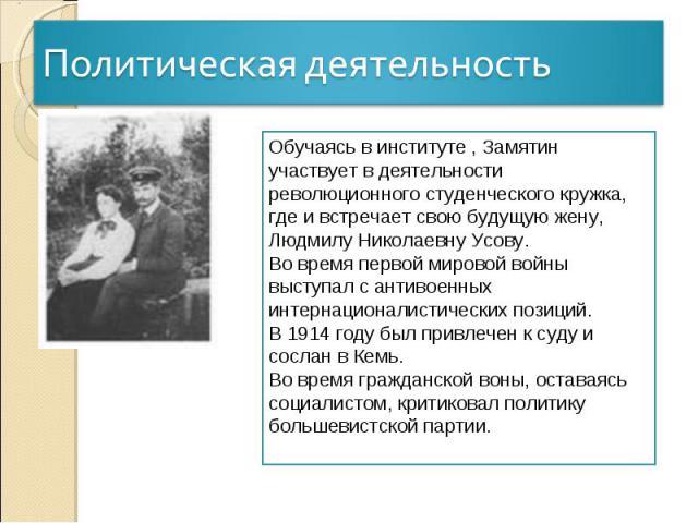 Политическая деятельностьОбучаясь в институте , Замятин участвует в деятельности революционного студенческого кружка, где и встречает свою будущую жену, Людмилу Николаевну Усову. Во время первой мировой войны выступал с антивоенных интернационалисти…