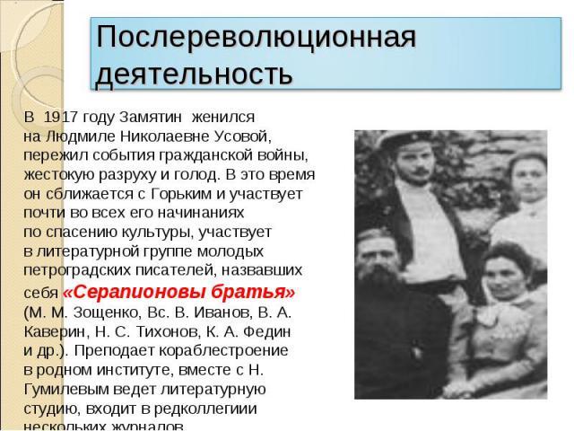 Послереволюционная деятельностьВ 1917 году Замятин женился наЛюдмиле Николаевне Усовой, пережил события гражданской войны, жестокую разруху иголод. Вэто время онсближается сГорьким иучаствует почти вовсех его начинаниях поспасению культуры,…