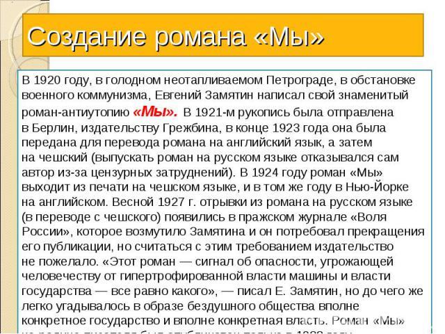 Создание романа «Мы»В1920 году, вголодном неотапливаемом Петрограде, вобстановке военного коммунизма, Евгений Замятин написал свой знаменитый роман-антиутопию «Мы». В1921-м рукопись была отправлена вБерлин, издательству Грежбина, вконце 1923 г…