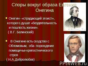 Споры вокруг образа Евгения ОнегинаОнегин- «страдающий эгоист», которого душат «