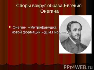 Споры вокруг образа Евгения Онегина Онегин- «Митрофанушка новой формации.»(Д.И.П
