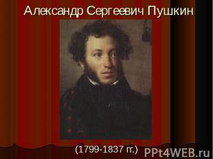 Александр Сергеевич Пушкин(1799-1837 гг.)
