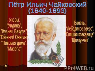 """Пётр Ильич Чайковский(1840-1893)оперы:""""Ундина"""",""""Кузнец Вакула"""",""""Евгений Онегин"""","""