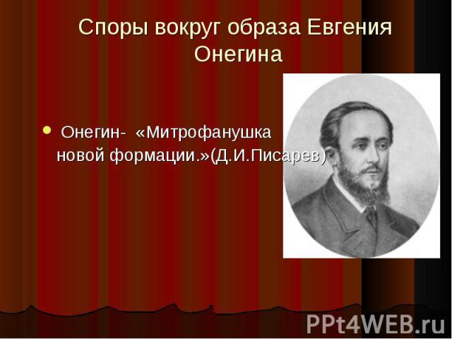 Споры вокруг образа Евгения Онегина Онегин- «Митрофанушка новой формации.»(Д.И.Писарев)