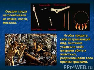 Орудия труда изготавливали из камня, кости, металла. Чтобы придать себе устрашаю