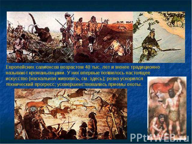 Европейских сапиенсов возрастом 40 тыс. лет и менее традиционно называют кроманьонцами. У них впервые появилось настоящее искусство (наскальная живопись, см. здесь); резко ускорился технический прогресс; усовершенствовались приемы охоты.