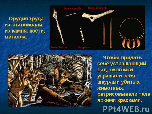 Орудия труда изготавливали из камня, кости, металла. Чтобы придать себе устрашающий вид, охотники украшали себя шкурами убитых животных, разрисовывали тела яркими красками.