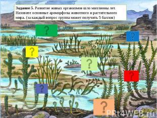 Задание 5. Развитие живых организмов шло миллионы лет. Назовите основные ароморф