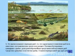 1. Это время называют периодом рыб, т.к. его характеризует появление рыб всех из