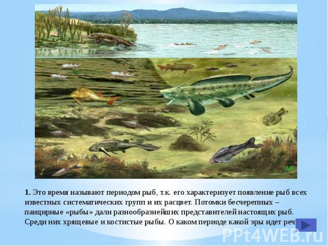 1. Это время называют периодом рыб, т.к. его характеризует появление рыб всех известных систематических групп и их расцвет. Потомки бесчерепных – панцирные «рыбы» дали разнообразнейших представителей настоящих рыб. Среди них хрящевые и костистые рыб…