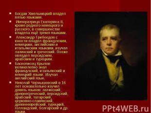 Богдан Хмельницкий владел пятью языками. Императрица Екатерина II, кроме родного