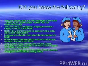 Did you know the following?There are between 6000 and 7000 languages in the worl