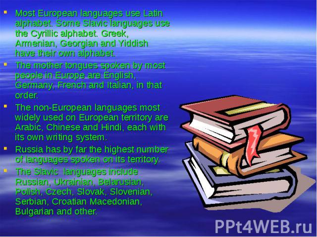 Most European languages use Latin alphabet. Some Slavic languages use the Cyrillic alphabet. Greek, Armenian, Georgian and Yiddish have their own alphabet. The mother tongues spoken by most people in Europe are English, Germany, French and Italian, …