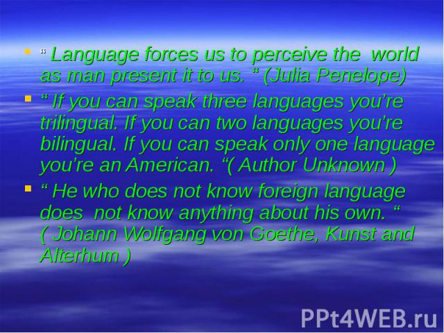 """"""" Language forces us to perceive the world as man present it to us. """" (Julia Penelope)"""" If you can speak three languages you're trilingual. If you can two languages you're bilingual. If you can speak only one language you're an American. """"( Author U…"""