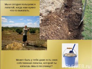 Мы и сегодня пользуемся лопатой, когда нам нужно что-то выкопать. Может быть у т