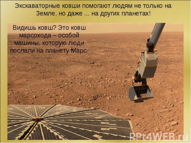 Экскаваторные ковши помогают людям не только на Земле, но даже ... на других планетах!Видишь ковш? Это ковш марсохода – особой машины, которую люди послали на планету Марс.