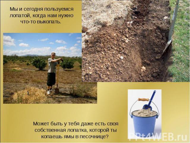 Мы и сегодня пользуемся лопатой, когда нам нужно что-то выкопать. Может быть у тебя даже есть своя собственная лопатка, которой ты копаешь ямы в песочнице?