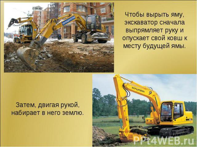Чтобы вырыть яму, экскаватор сначала выпрямляет руку и опускает свой ковш к месту будущей ямы.Затем, двигая рукой, набирает в него землю.